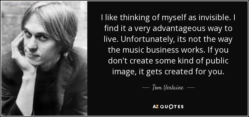I like thinking of myself as invisible. I find it a very advantageous way to live. Unfortunately, its not the way the music business works. If you don't create some kind of public image, it gets created for you. - Tom Verlaine