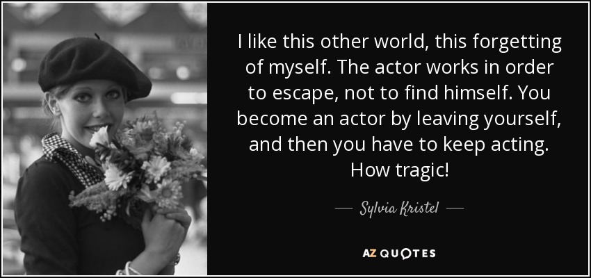 I like this other world, this forgetting of myself. The actor works in order to escape, not to find himself. You become an actor by leaving yourself, and then you have to keep acting. How tragic! - Sylvia Kristel