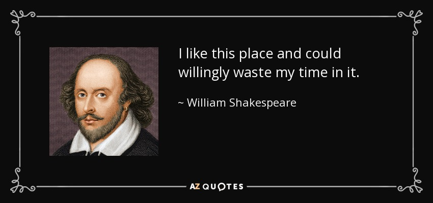 I like this place and could willingly waste my time in it. - William Shakespeare
