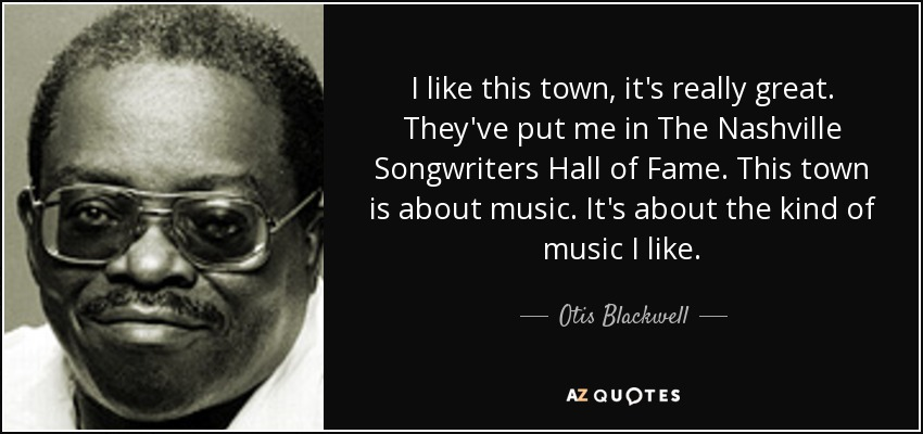I like this town, it's really great. They've put me in The Nashville Songwriters Hall of Fame. This town is about music. It's about the kind of music I like. - Otis Blackwell