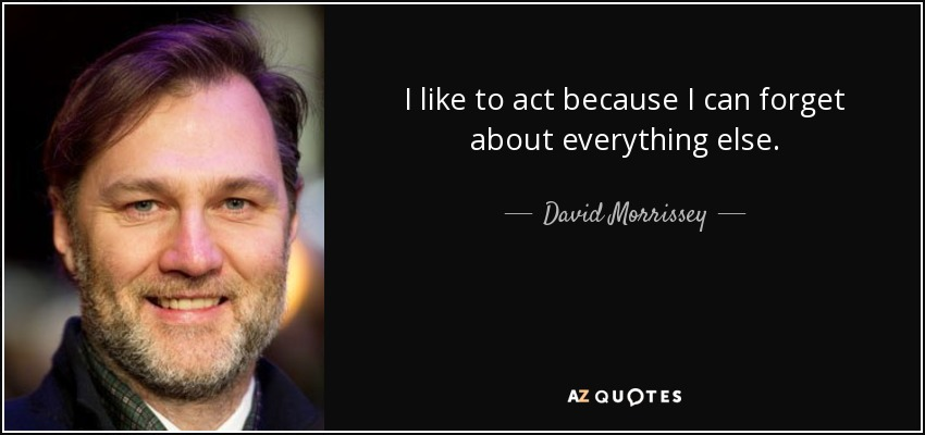 I like to act because I can forget about everything else. - David Morrissey