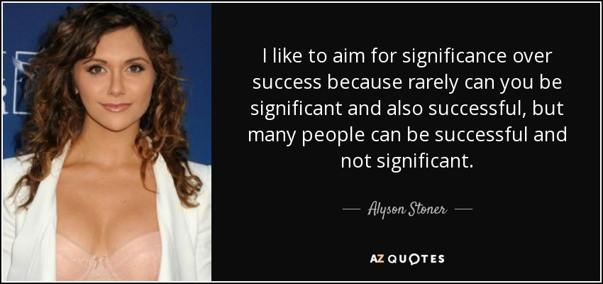 I like to aim for significance over success because rarely can you be significant and also successful, but many people can be successful and not significant. - Alyson Stoner