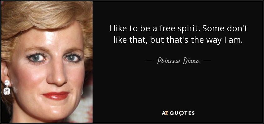 I like to be a free spirit. Some don't like that, but that's the way I am. - Princess Diana