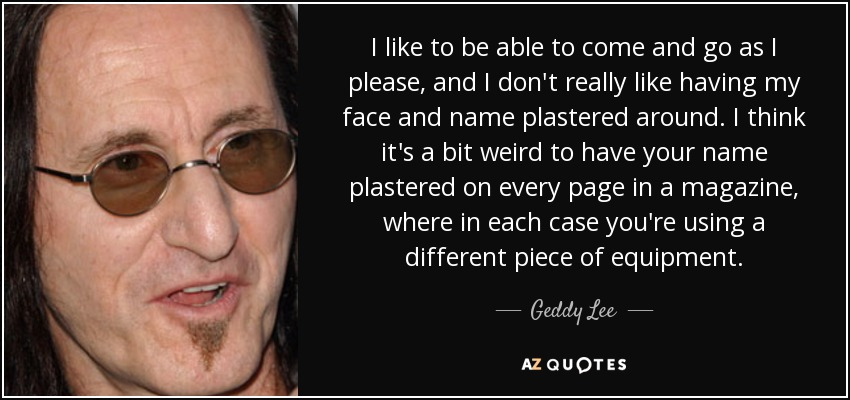 I like to be able to come and go as I please, and I don't really like having my face and name plastered around. I think it's a bit weird to have your name plastered on every page in a magazine, where in each case you're using a different piece of equipment. - Geddy Lee