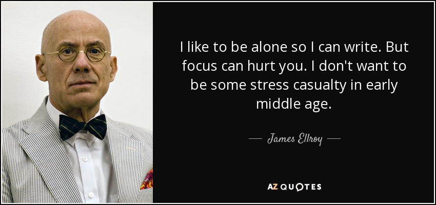 I like to be alone so I can write. But focus can hurt you. I don't want to be some stress casualty in early middle age. - James Ellroy