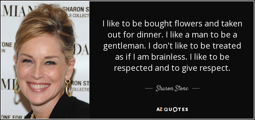 I like to be bought flowers and taken out for dinner. I like a man to be a gentleman. I don't like to be treated as if I am brainless. I like to be respected and to give respect. - Sharon Stone