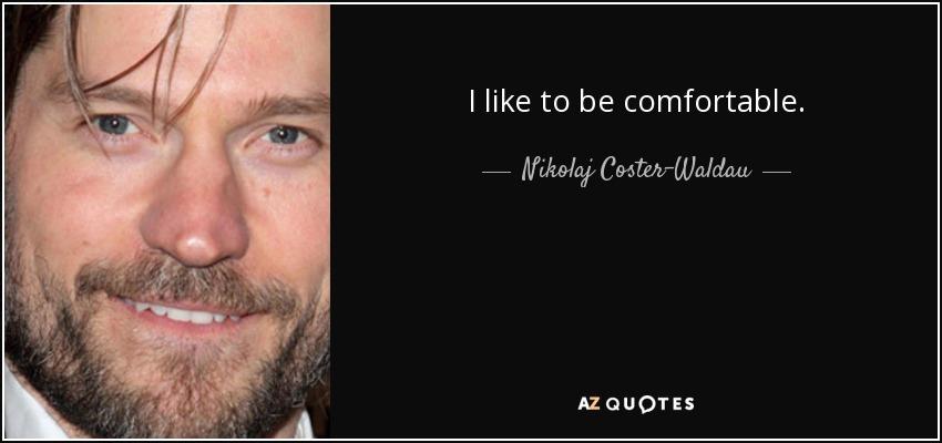 I like to be comfortable. - Nikolaj Coster-Waldau