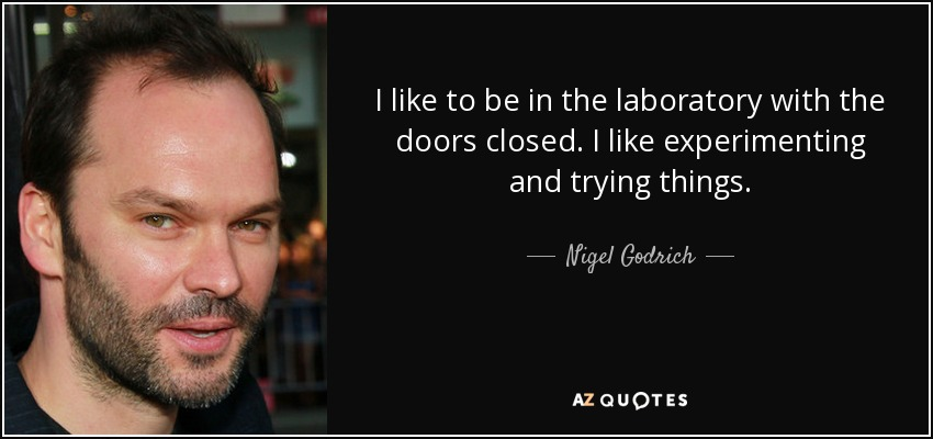 I like to be in the laboratory with the doors closed. I like experimenting and trying things. - Nigel Godrich