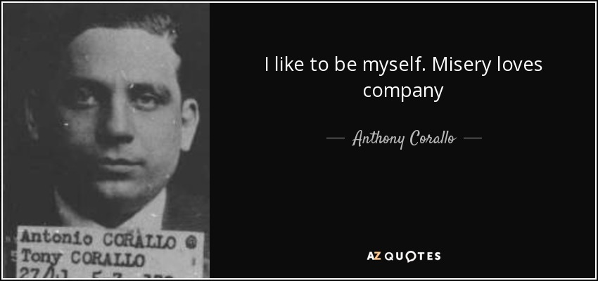 I like to be myself. Misery loves company - Anthony Corallo