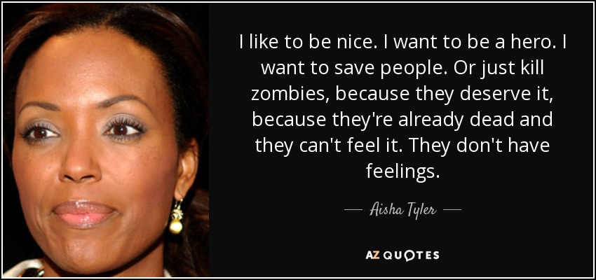 I like to be nice. I want to be a hero. I want to save people. Or just kill zombies, because they deserve it, because they're already dead and they can't feel it. They don't have feelings. - Aisha Tyler