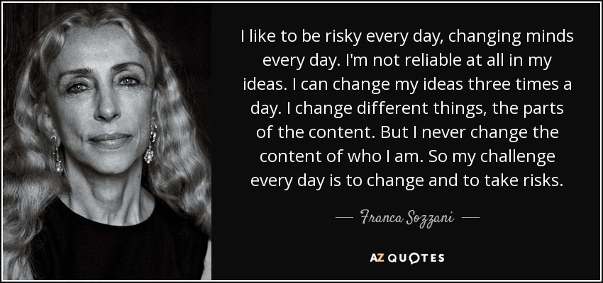 I like to be risky every day, changing minds every day. I'm not reliable at all in my ideas. I can change my ideas three times a day. I change different things, the parts of the content. But I never change the content of who I am. So my challenge every day is to change and to take risks. - Franca Sozzani