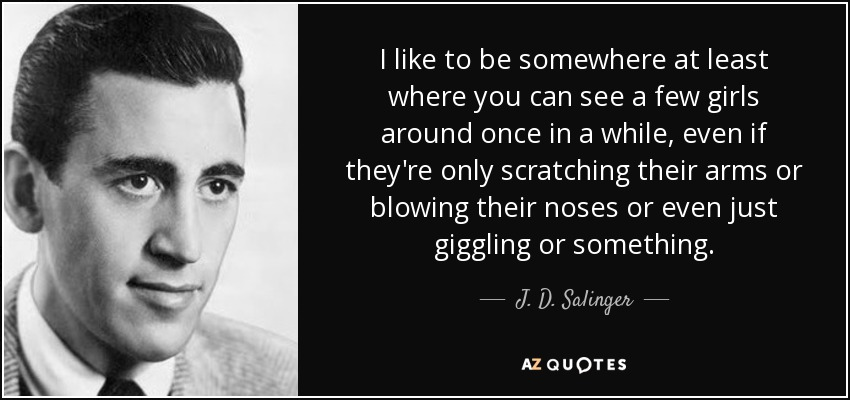 I like to be somewhere at least where you can see a few girls around once in a while, even if they're only scratching their arms or blowing their noses or even just giggling or something. - J. D. Salinger