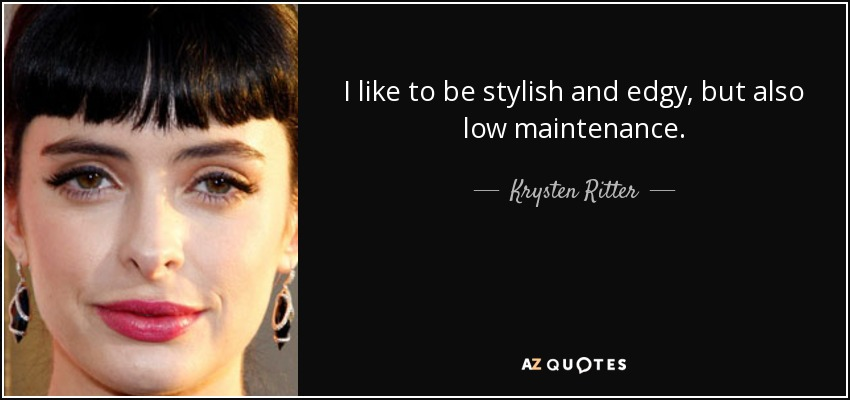 I like to be stylish and edgy, but also low maintenance. - Krysten Ritter