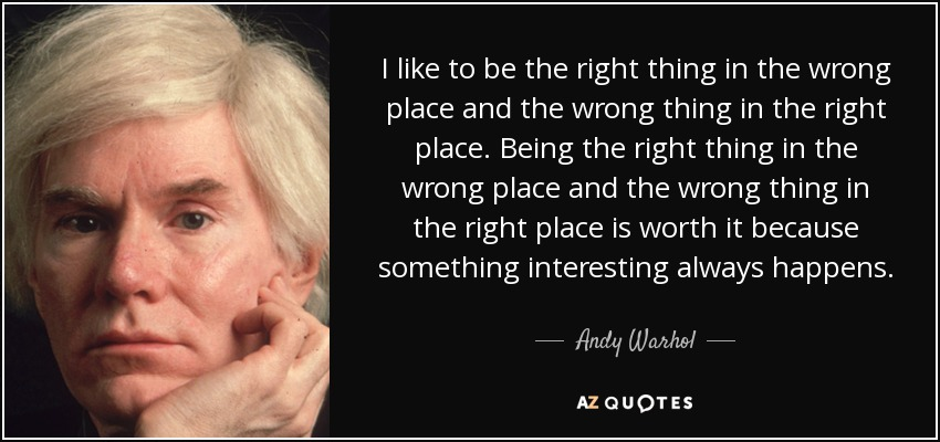 I like to be the right thing in the wrong place and the wrong thing in the right place. Being the right thing in the wrong place and the wrong thing in the right place is worth it because something interesting always happens. - Andy Warhol