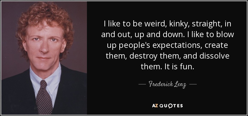 I like to be weird, kinky, straight, in and out, up and down. I like to blow up people's expectations, create them, destroy them, and dissolve them. It is fun. - Frederick Lenz
