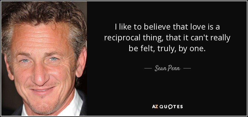 I like to believe that love is a reciprocal thing, that it can't really be felt, truly, by one. - Sean Penn
