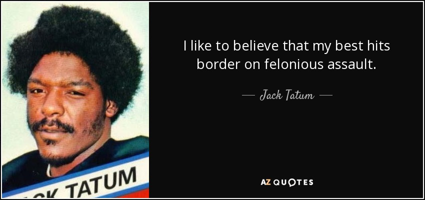 I like to believe that my best hits border on felonious assault. - Jack Tatum