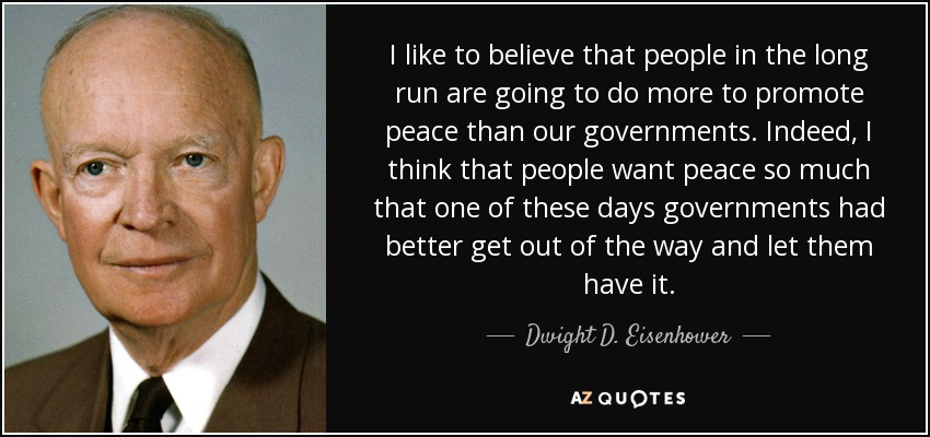 I like to believe that people in the long run are going to do more to promote peace than our governments. Indeed, I think that people want peace so much that one of these days governments had better get out of the way and let them have it. - Dwight D. Eisenhower