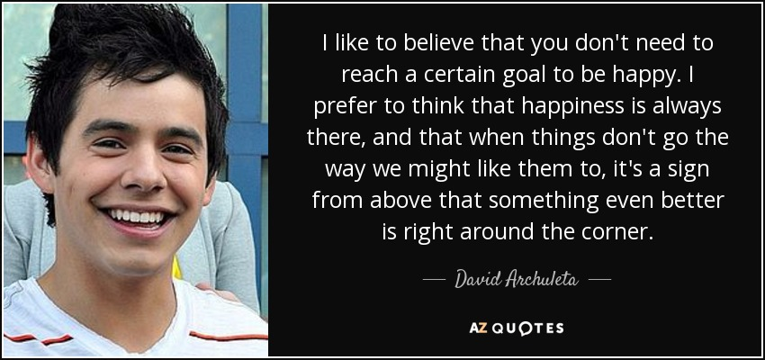 I like to believe that you don't need to reach a certain goal to be happy. I prefer to think that happiness is always there, and that when things don't go the way we might like them to, it's a sign from above that something even better is right around the corner. - David Archuleta