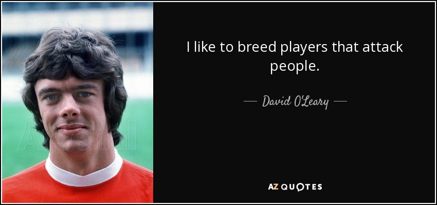 I like to breed players that attack people. - David O'Leary