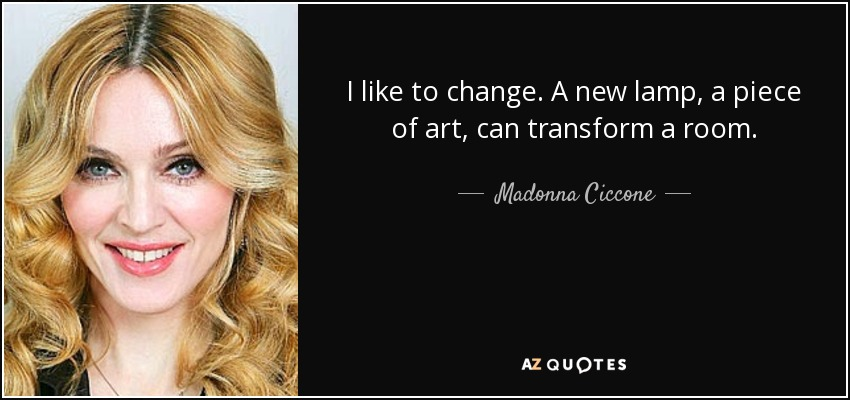 I like to change. A new lamp, a piece of art, can transform a room. - Madonna Ciccone