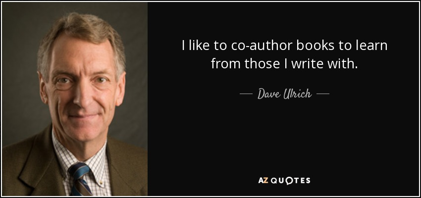 I like to co-author books to learn from those I write with. - Dave Ulrich