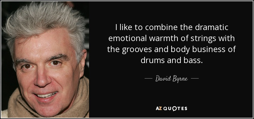 I like to combine the dramatic emotional warmth of strings with the grooves and body business of drums and bass. - David Byrne