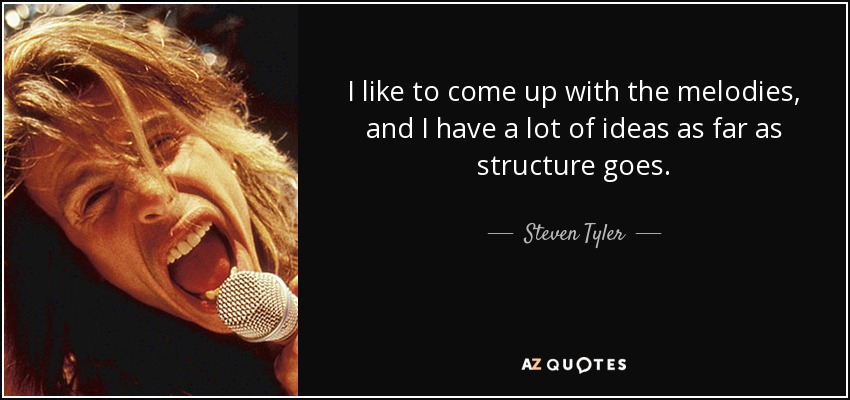 I like to come up with the melodies, and I have a lot of ideas as far as structure goes. - Steven Tyler