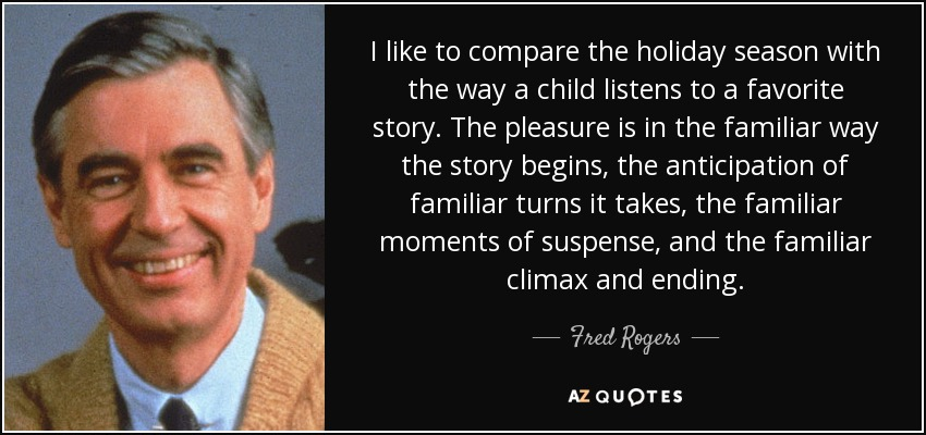 I like to compare the holiday season with the way a child listens to a favorite story. The pleasure is in the familiar way the story begins, the anticipation of familiar turns it takes, the familiar moments of suspense, and the familiar climax and ending. - Fred Rogers