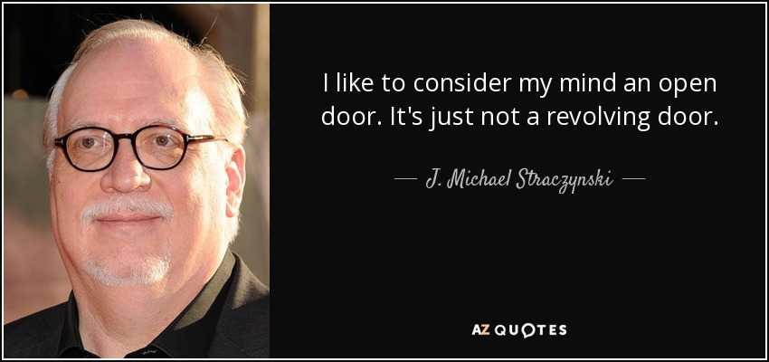 I like to consider my mind an open door. It's just not a revolving door. - J. Michael Straczynski