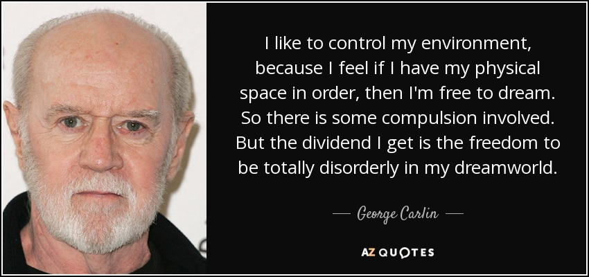 I like to control my environment, because I feel if I have my physical space in order, then I'm free to dream. So there is some compulsion involved. But the dividend I get is the freedom to be totally disorderly in my dreamworld. - George Carlin