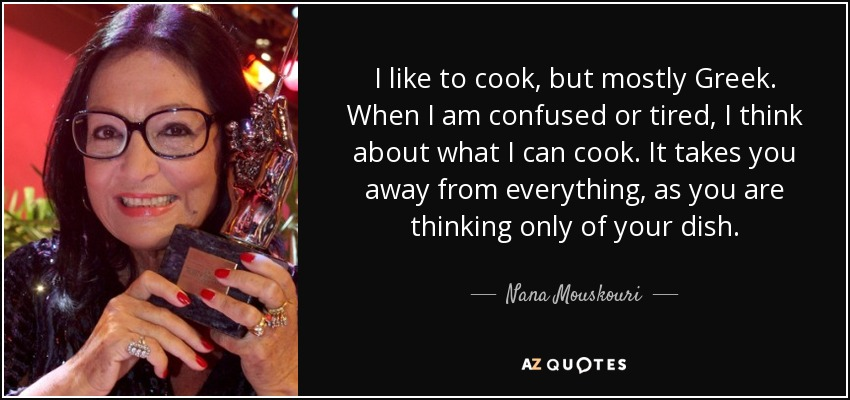 I like to cook, but mostly Greek. When I am confused or tired, I think about what I can cook. It takes you away from everything, as you are thinking only of your dish. - Nana Mouskouri