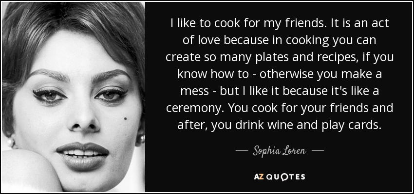 I like to cook for my friends. It is an act of love because in cooking you can create so many plates and recipes, if you know how to - otherwise you make a mess - but I like it because it's like a ceremony. You cook for your friends and after, you drink wine and play cards. - Sophia Loren