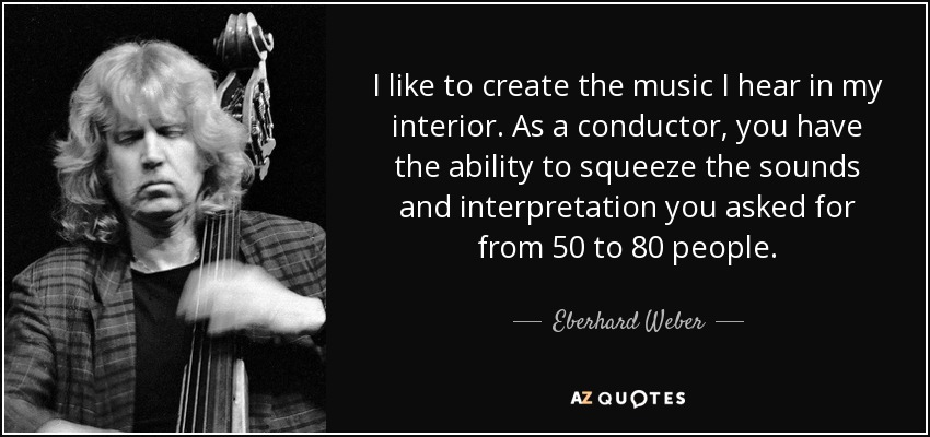 I like to create the music I hear in my interior. As a conductor, you have the ability to squeeze the sounds and interpretation you asked for from 50 to 80 people. - Eberhard Weber