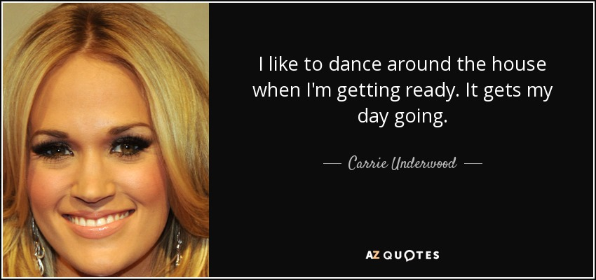 I like to dance around the house when I'm getting ready. It gets my day going. - Carrie Underwood