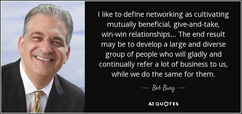 I like to define networking as cultivating mutually beneficial, give-and-take, win-win relationships... The end result may be to develop a large and diverse group of people who will gladly and continually refer a lot of business to us, while we do the same for them. - Bob Burg