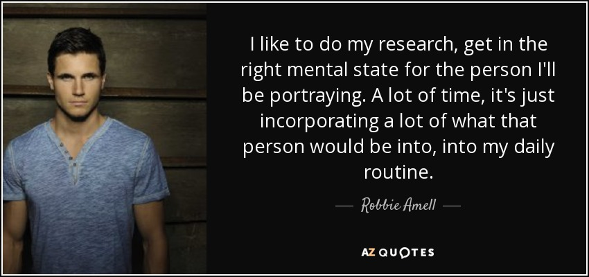 I like to do my research, get in the right mental state for the person I'll be portraying. A lot of time, it's just incorporating a lot of what that person would be into, into my daily routine. - Robbie Amell