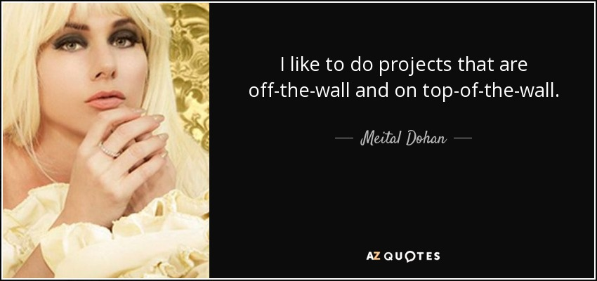 I like to do projects that are off-the-wall and on top-of-the-wall. - Meital Dohan