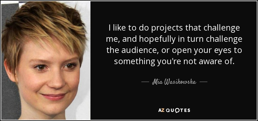 I like to do projects that challenge me, and hopefully in turn challenge the audience, or open your eyes to something you're not aware of. - Mia Wasikowska