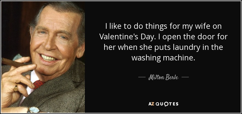 I like to do things for my wife on Valentine's Day. I open the door for her when she puts laundry in the washing machine. - Milton Berle