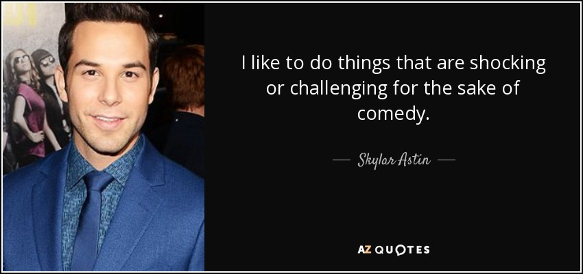 I like to do things that are shocking or challenging for the sake of comedy. - Skylar Astin