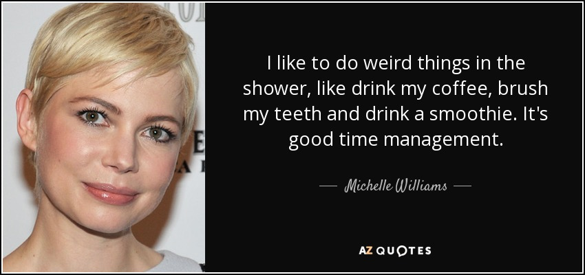 I like to do weird things in the shower, like drink my coffee, brush my teeth and drink a smoothie. It's good time management. - Michelle Williams