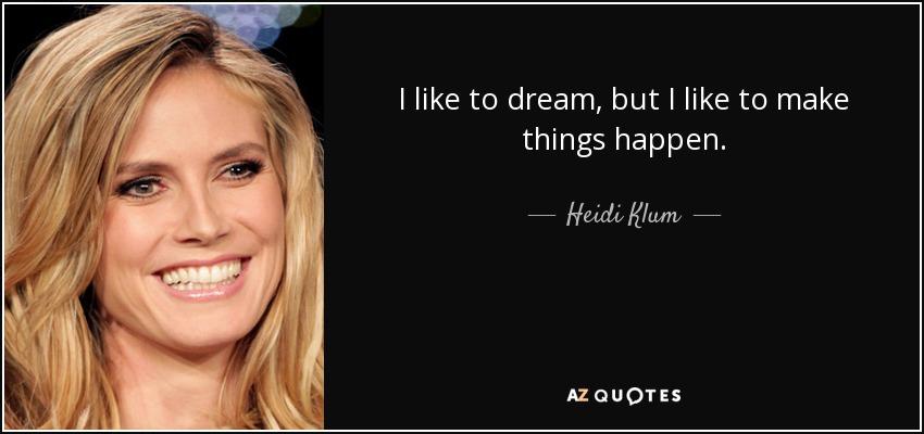 I like to dream, but I like to make things happen. - Heidi Klum