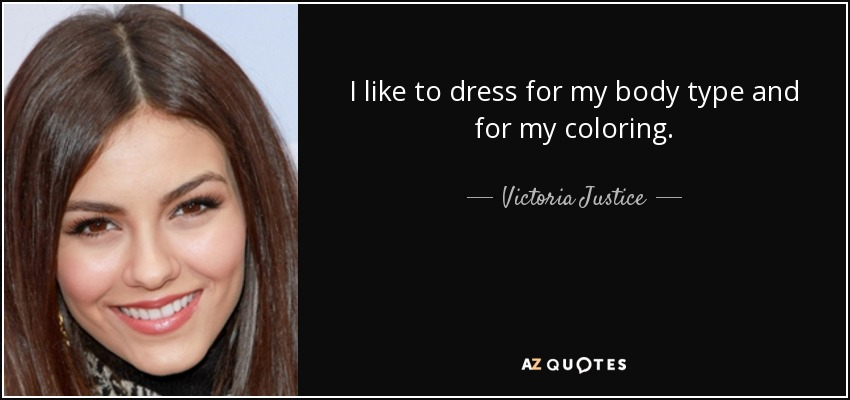 I like to dress for my body type and for my coloring. - Victoria Justice