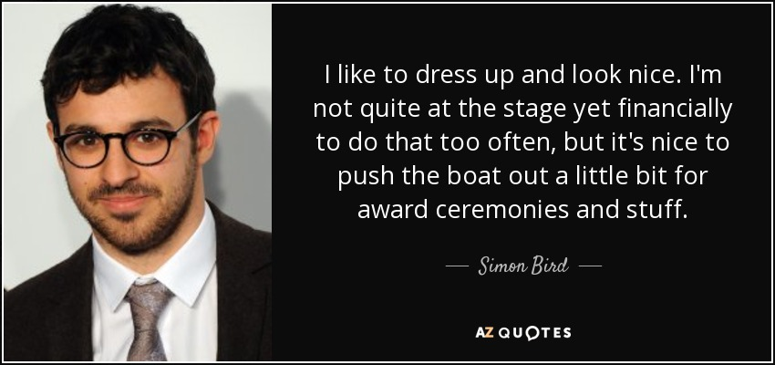 I like to dress up and look nice. I'm not quite at the stage yet financially to do that too often, but it's nice to push the boat out a little bit for award ceremonies and stuff. - Simon Bird