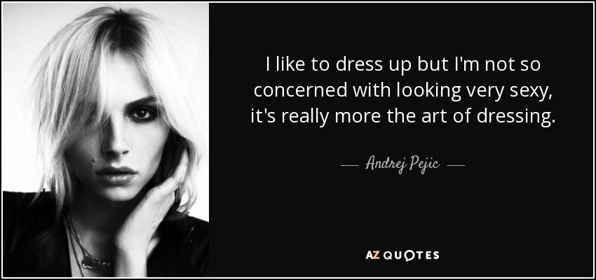 I like to dress up but I'm not so concerned with looking very sexy, it's really more the art of dressing. - Andrej Pejic
