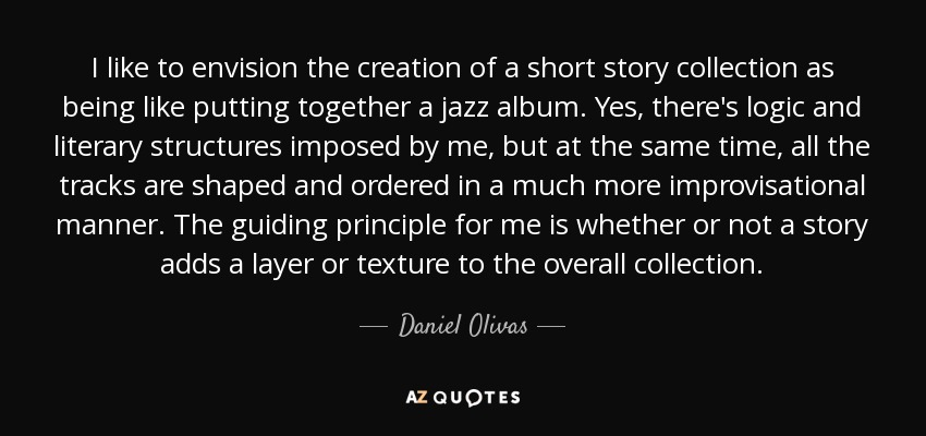 I like to envision the creation of a short story collection as being like putting together a jazz album. Yes, there's logic and literary structures imposed by me, but at the same time, all the tracks are shaped and ordered in a much more improvisational manner. The guiding principle for me is whether or not a story adds a layer or texture to the overall collection. - Daniel Olivas