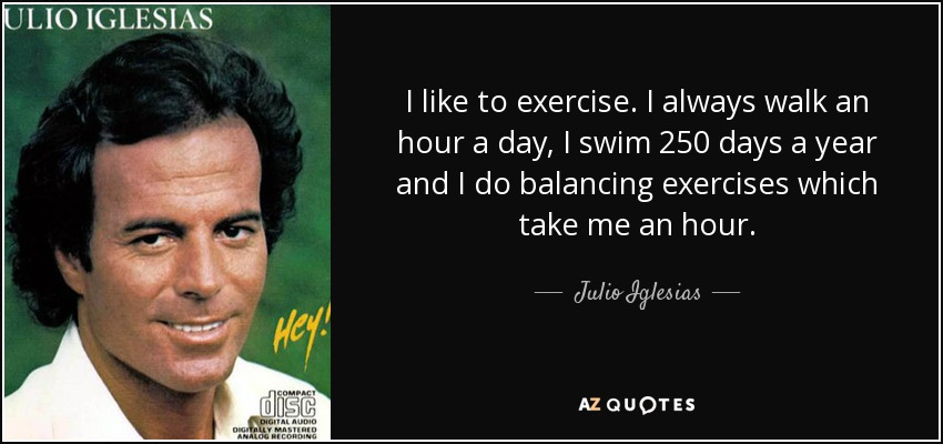 I like to exercise. I always walk an hour a day, I swim 250 days a year and I do balancing exercises which take me an hour. - Julio Iglesias