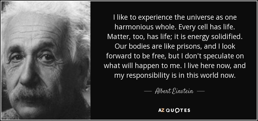 I like to experience the universe as one harmonious whole. Every cell has life. Matter, too, has life; it is energy solidified. Our bodies are like prisons, and I look forward to be free, but I don't speculate on what will happen to me. I live here now, and my responsibility is in this world now. - Albert Einstein