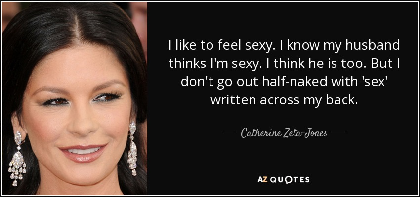 I like to feel sexy. I know my husband thinks I'm sexy. I think he is too. But I don't go out half-naked with 'sex' written across my back. - Catherine Zeta-Jones